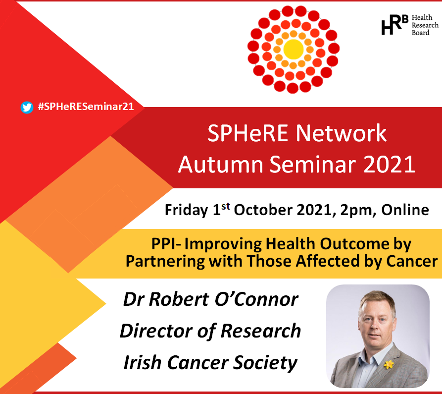SPHeRE Network Autumn Seminar. Friday 1st October, 2p, online. PPI-Improving Health Outcome by Partnering with Those Affected by Cancer. Dr Robert O'Connor, Director of Research at the Irish Cancer Society